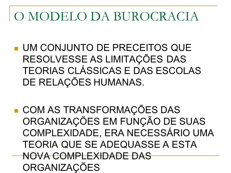 O MODELO DA BUROCRACIA UM CONJUNTO DE PRECEITOS QUE RESOLVESSE AS LIMITAÇÕES DAS TEORIAS CLÁSSICAS E DAS ESCOLAS DE RELAÇÕES HUMANAS.
