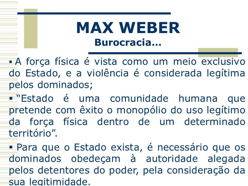MAX WEBER Burocracia… A força física é vista como um meio exclusivo do Estado, e a violência é considerada legítima pelos dominados;
