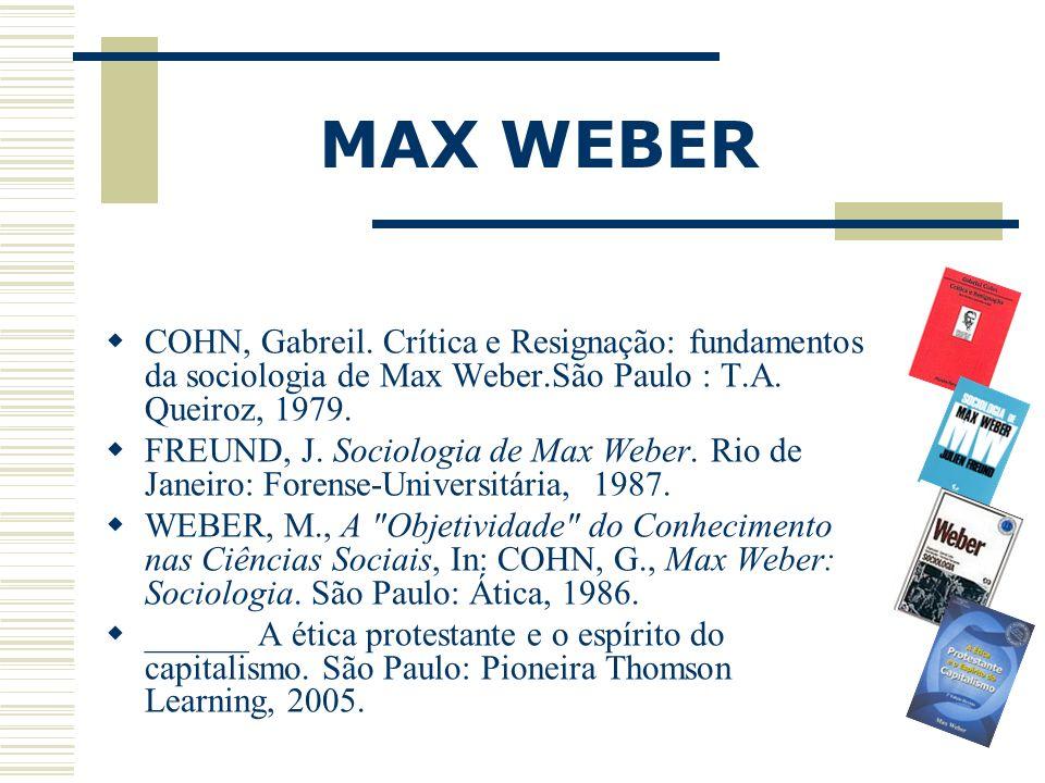 MAX WEBER COHN, Gabreil. Crítica e Resignação: fundamentos da sociologia de Max Weber.São Paulo : T.A. Queiroz, 1979.