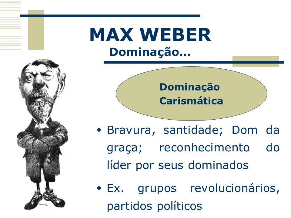 MAX WEBER Dominação… Dominação. Carismática. Bravura, santidade; Dom da graça; reconhecimento do líder por seus dominados.