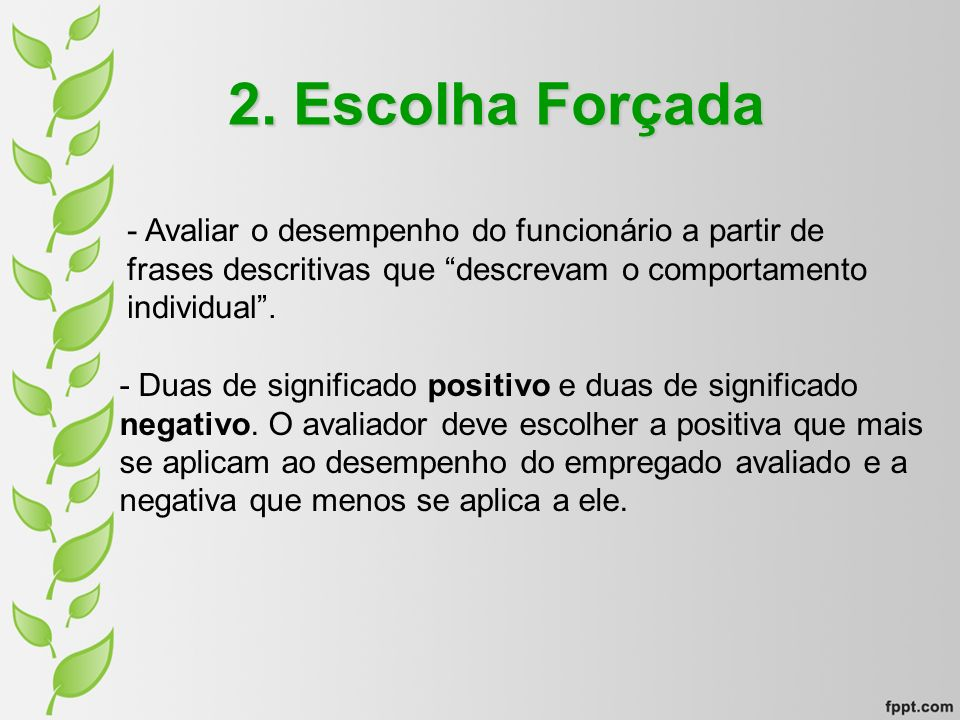 2. Escolha Forçada - Avaliar o desempenho do funcionário a partir de frases descritivas que descrevam o comportamento individual .