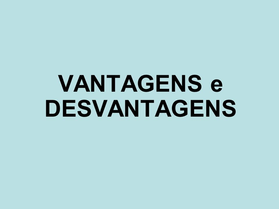 VANTAGENS e DESVANTAGENS