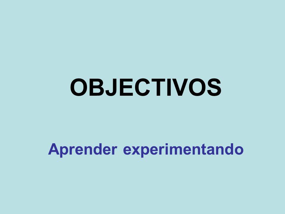 OBJECTIVOS Aprender experimentando