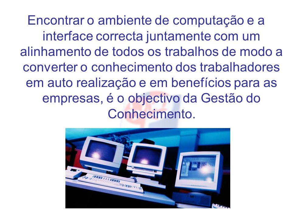 Encontrar o ambiente de computação e a interface correcta juntamente com um alinhamento de todos os trabalhos de modo a converter o conhecimento dos trabalhadores em auto realização e em benefícios para as empresas, é o objectivo da Gestão do Conhecimento.