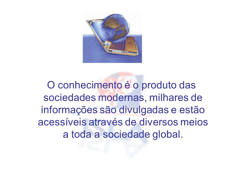 O conhecimento é o produto das sociedades modernas, milhares de informações são divulgadas e estão acessíveis através de diversos meios a toda a sociedade global.