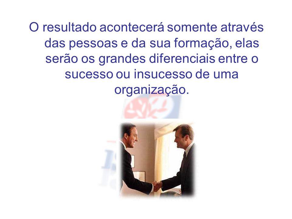 O resultado acontecerá somente através das pessoas e da sua formação, elas serão os grandes diferenciais entre o sucesso ou insucesso de uma organização.