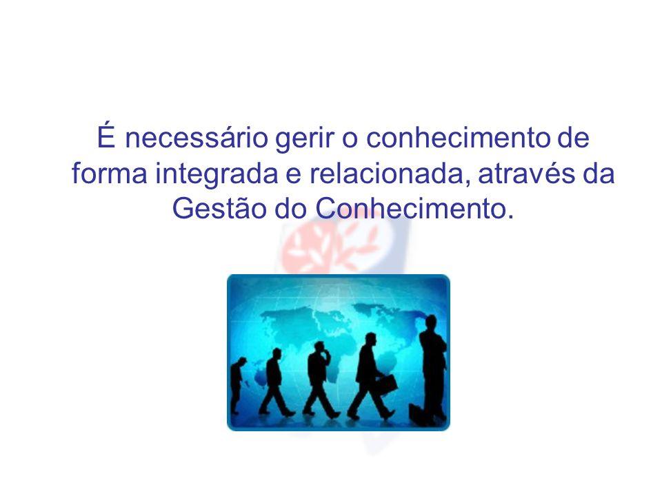 É necessário gerir o conhecimento de forma integrada e relacionada, através da Gestão do Conhecimento.