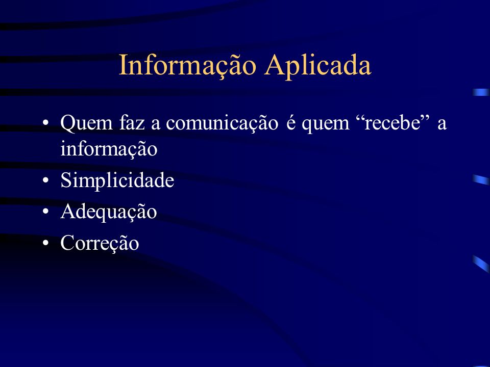 Informação Aplicada Quem faz a comunicação é quem recebe a informação. Simplicidade. Adequação.