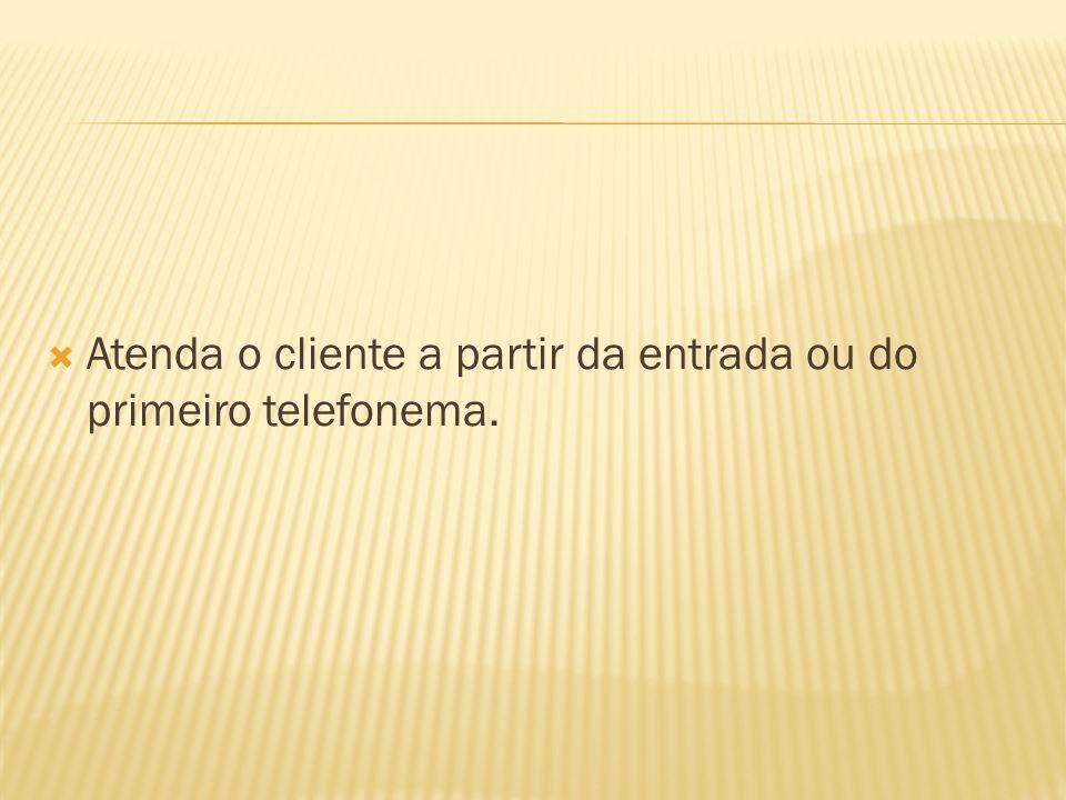 Atenda o cliente a partir da entrada ou do primeiro telefonema.