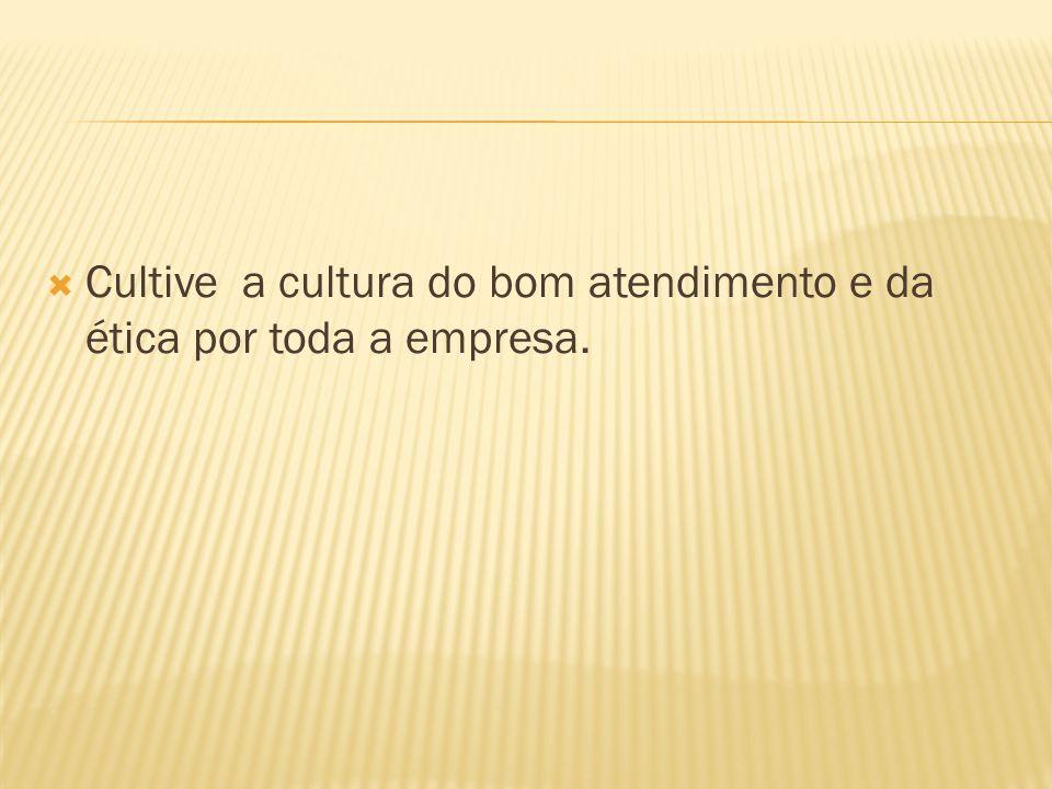Cultive a cultura do bom atendimento e da ética por toda a empresa.