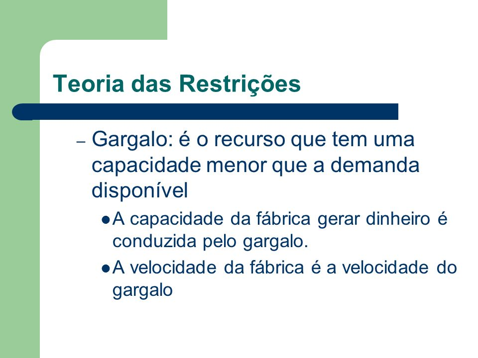 Teoria das Restrições Gargalo: é o recurso que tem uma capacidade menor que a demanda disponível.