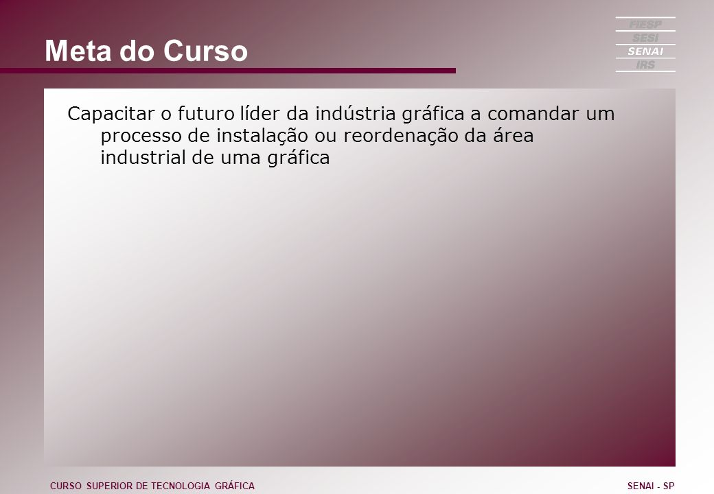 Meta do Curso Capacitar o futuro líder da indústria gráfica a comandar um processo de instalação ou reordenação da área industrial de uma gráfica.