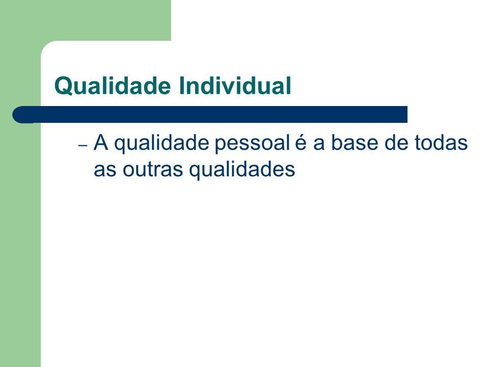 Qualidade Individual A qualidade pessoal é a base de todas as outras qualidades