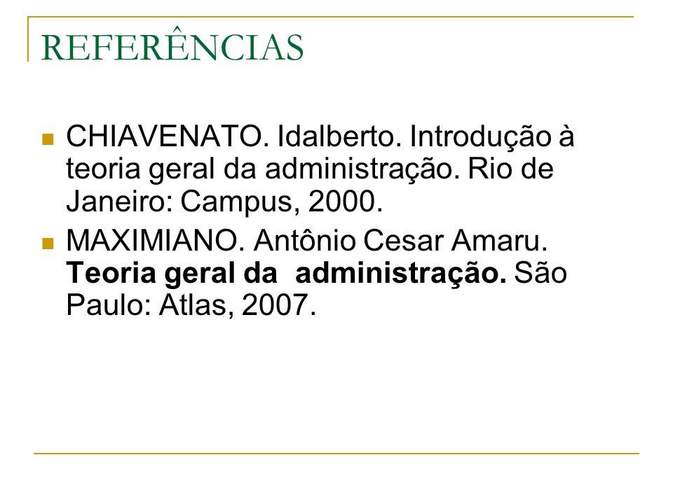 REFERÊNCIAS CHIAVENATO. Idalberto. Introdução à teoria geral da administração. Rio de Janeiro: Campus, 2000.