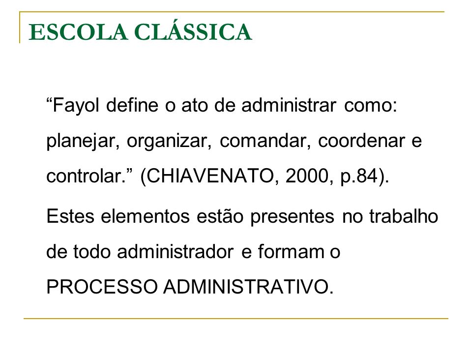 ESCOLA CLÁSSICA Fayol define o ato de administrar como: planejar, organizar, comandar, coordenar e controlar. (CHIAVENATO, 2000, p.84).