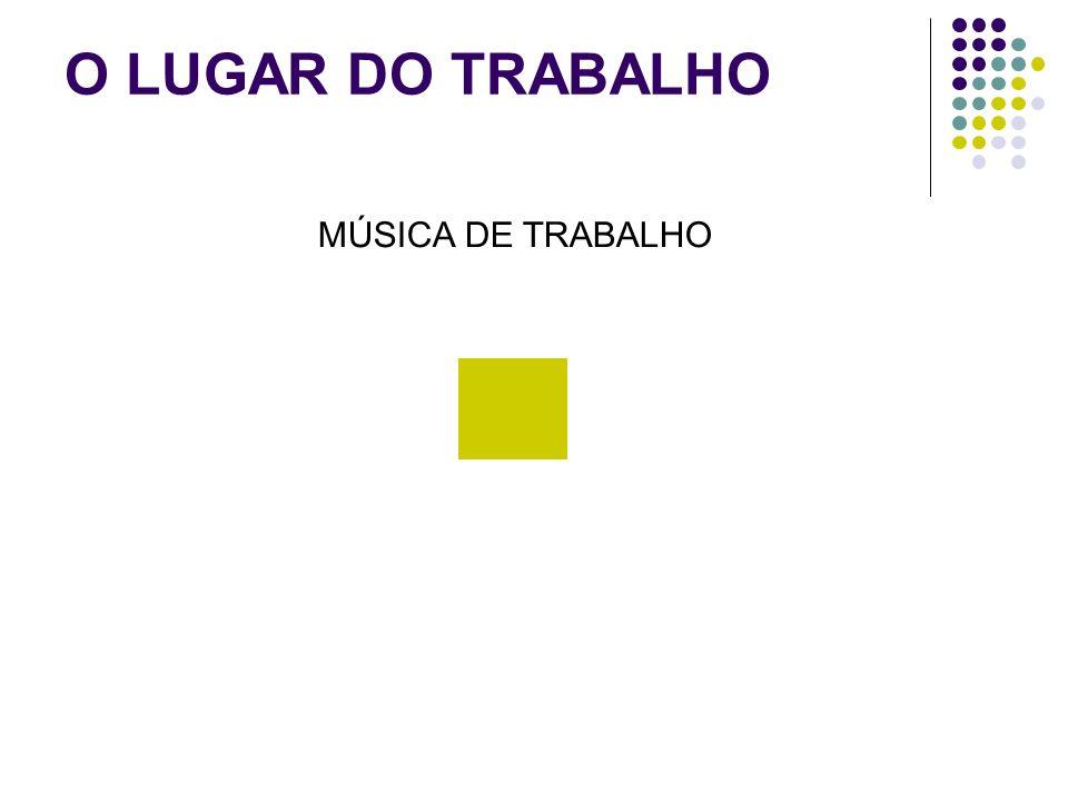 O LUGAR DO TRABALHO MÚSICA DE TRABALHO