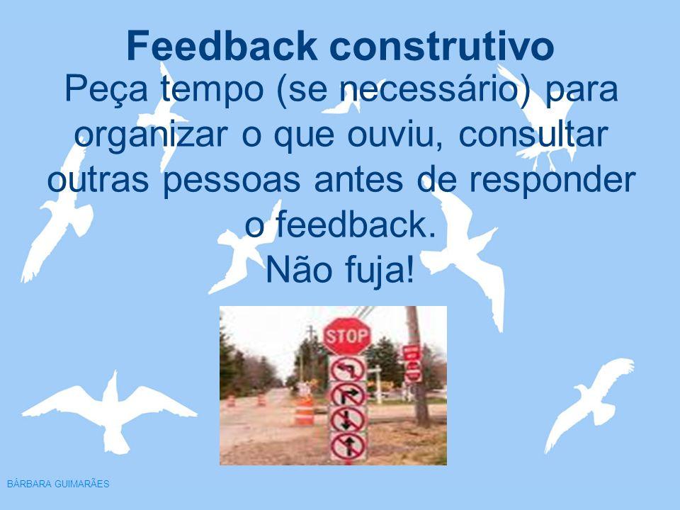 Peça tempo (se necessário) para organizar o que ouviu, consultar outras pessoas antes de responder o feedback. Não fuja!