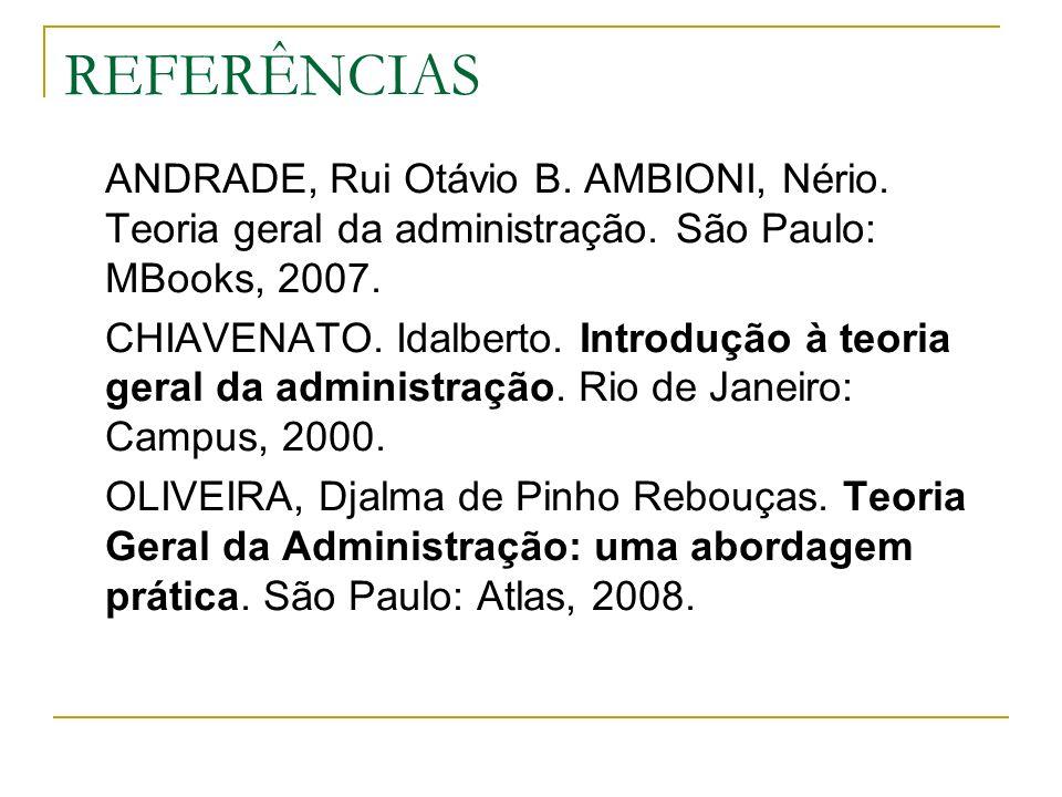 REFERÊNCIAS ANDRADE, Rui Otávio B. AMBIONI, Nério. Teoria geral da administração. São Paulo: MBooks, 2007.