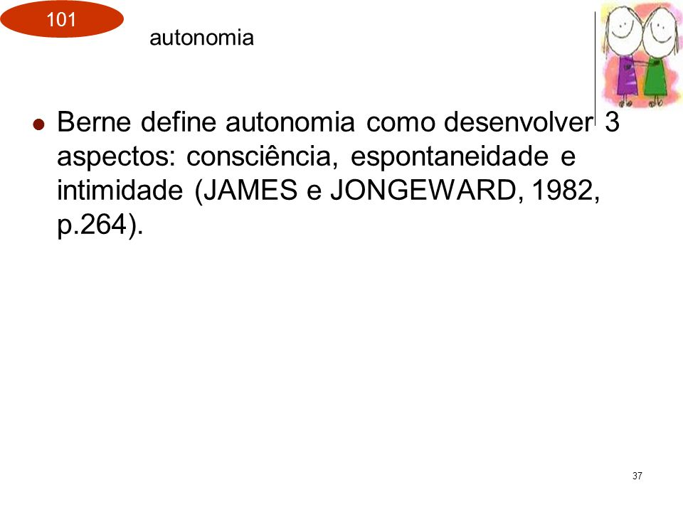 autonomia Berne define autonomia como desenvolver 3 aspectos: consciência, espontaneidade e intimidade (JAMES e JONGEWARD, 1982, p.264).
