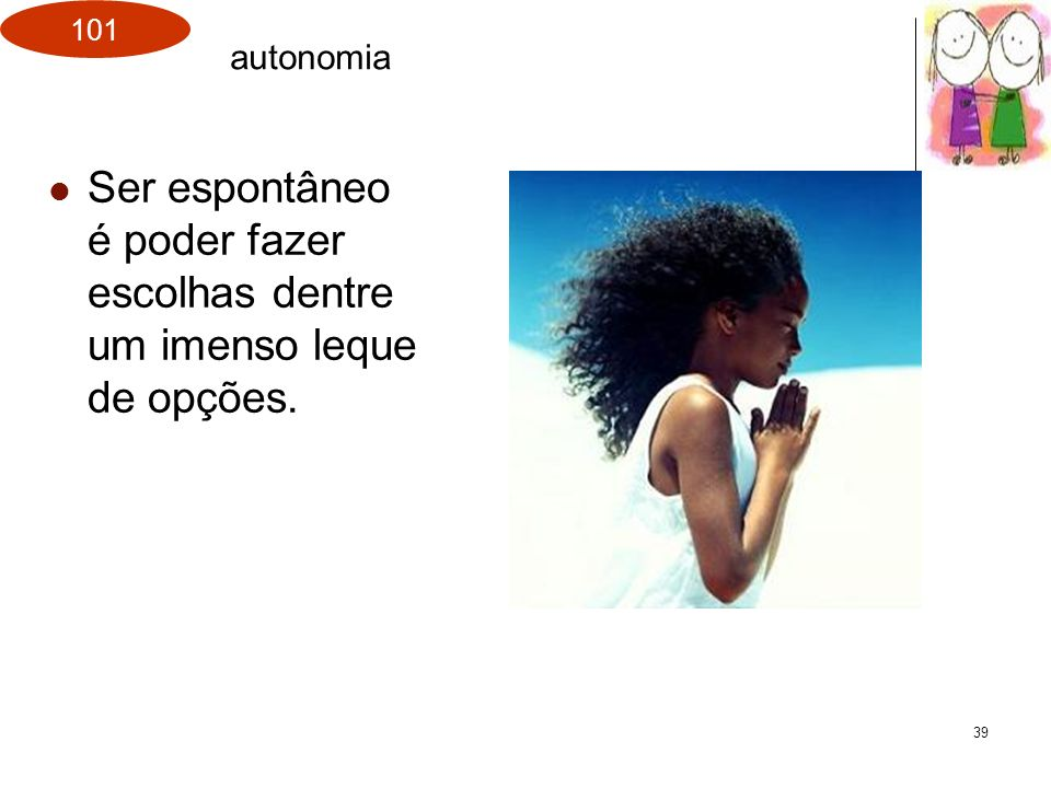 autonomia Ser espontâneo é poder fazer escolhas dentre um imenso leque de opções.