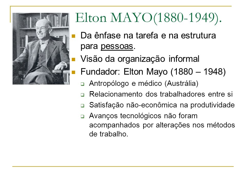 Elton MAYO(1880-1949). Da ênfase na tarefa e na estrutura para pessoas.
