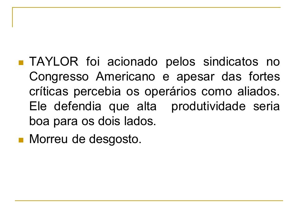 TAYLOR foi acionado pelos sindicatos no Congresso Americano e apesar das fortes críticas percebia os operários como aliados. Ele defendia que alta produtividade seria boa para os dois lados.