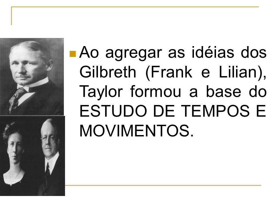 Ao agregar as idéias dos Gilbreth (Frank e Lilian), Taylor formou a base do ESTUDO DE TEMPOS E MOVIMENTOS.