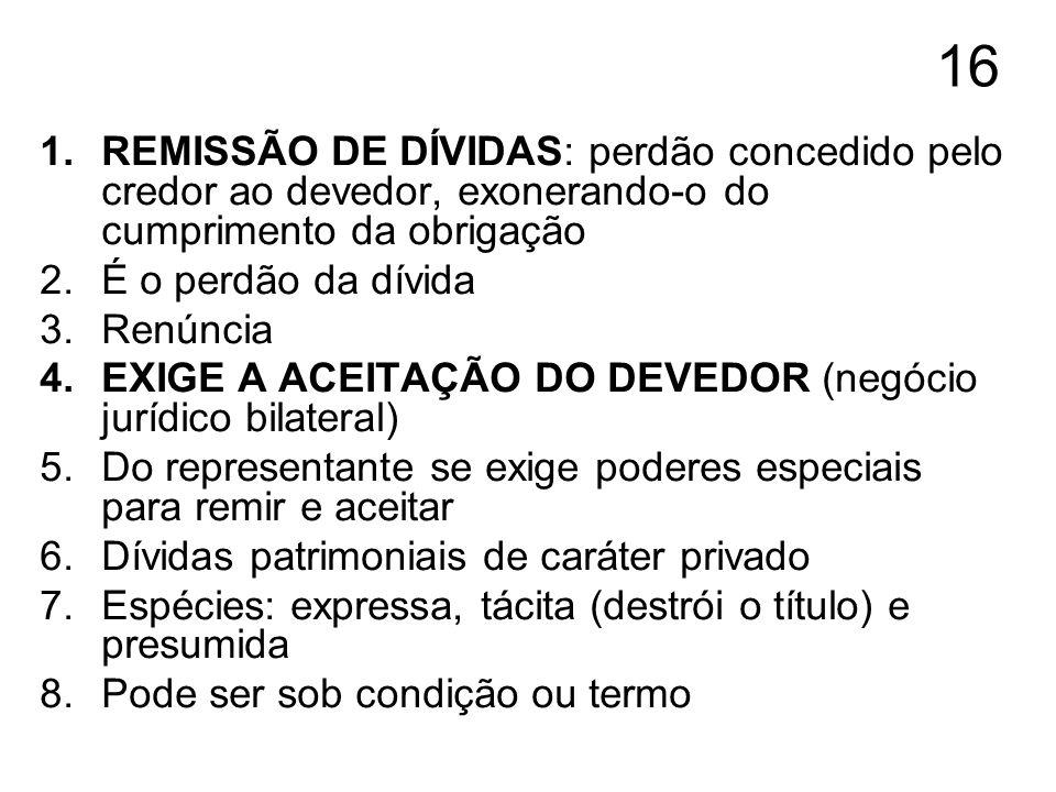 16 REMISSÃO DE DÍVIDAS: perdão concedido pelo credor ao devedor, exonerando-o do cumprimento da obrigação.