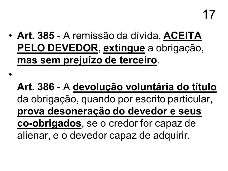 17 Art. 385 - A remissão da dívida, ACEITA PELO DEVEDOR, extingue a obrigação, mas sem prejuízo de terceiro.