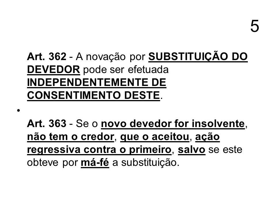 5 Art. 362 - A novação por SUBSTITUIÇÃO DO DEVEDOR pode ser efetuada INDEPENDENTEMENTE DE CONSENTIMENTO DESTE.