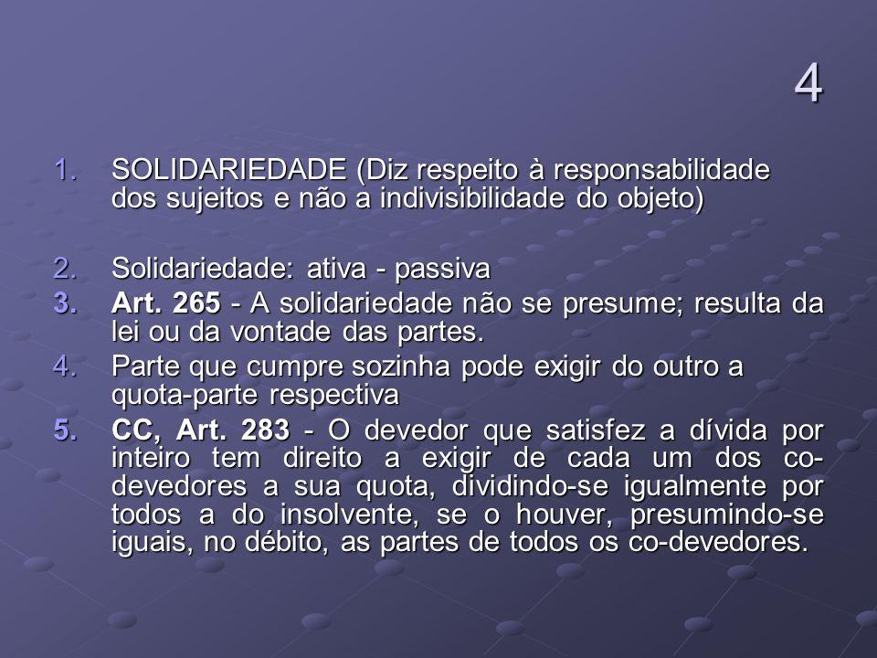 4SOLIDARIEDADE (Diz respeito à responsabilidade dos sujeitos e não a indivisibilidade do objeto) Solidariedade: ativa - passiva.