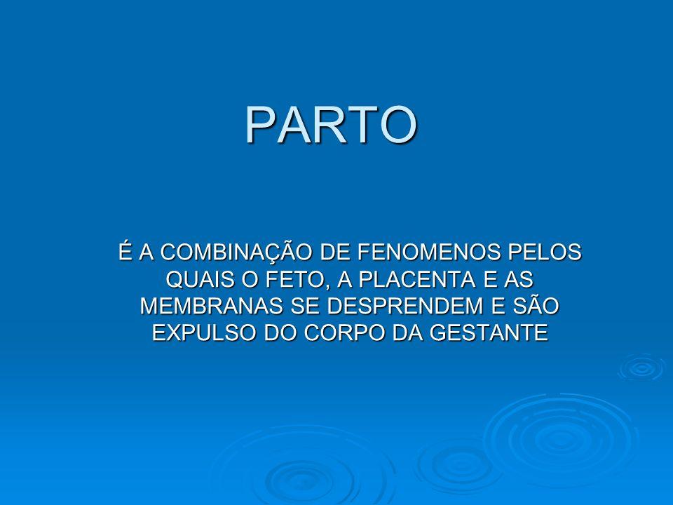 PARTO É A COMBINAÇÃO DE FENOMENOS PELOS QUAIS O FETO, A PLACENTA E AS MEMBRANAS SE DESPRENDEM E SÃO EXPULSO DO CORPO DA GESTANTE.