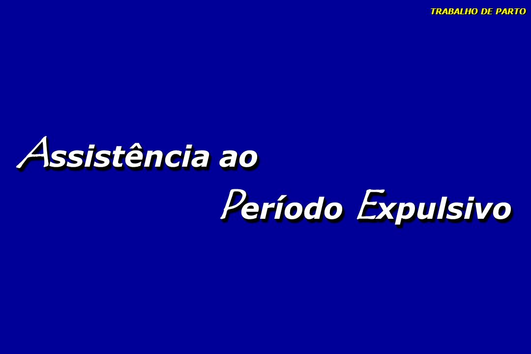 TRABALHO DE PARTO Assistência ao Período Expulsivo