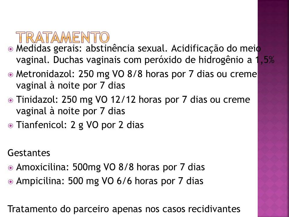 TRATAMENTO Medidas gerais: abstinência sexual. Acidificação do meio vaginal. Duchas vaginais com peróxido de hidrogênio a 1,5%