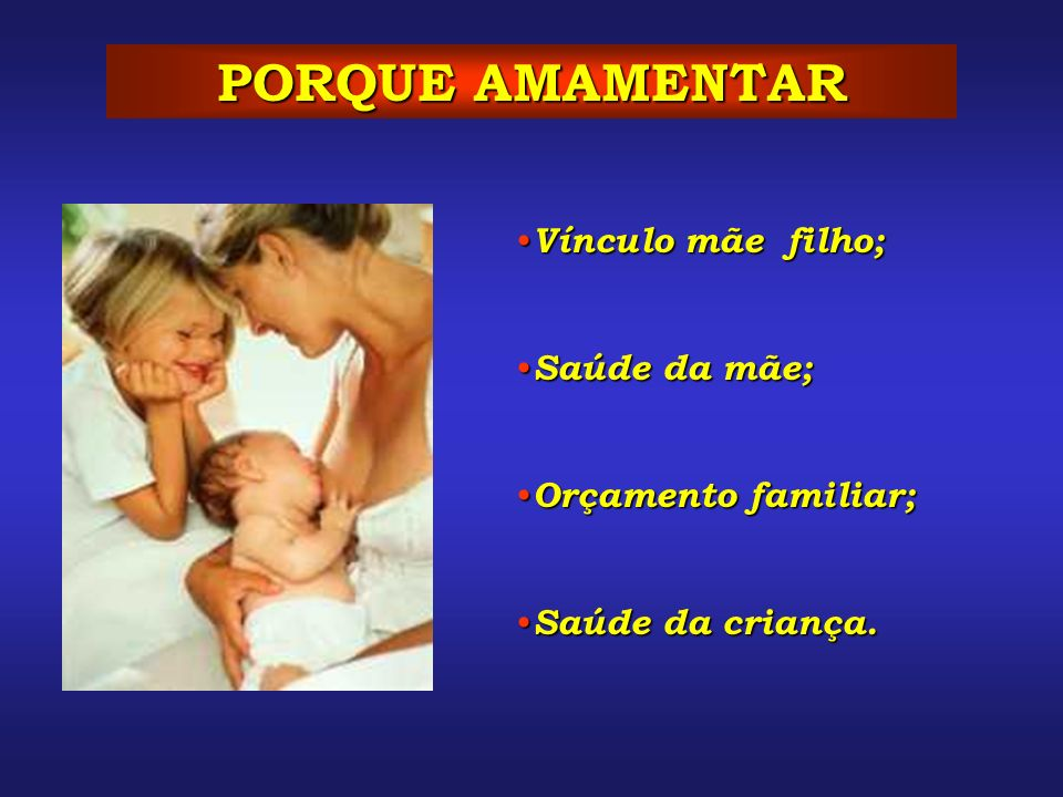 PORQUE AMAMENTAR Vínculo mãe filho; Saúde da mãe; Orçamento familiar;