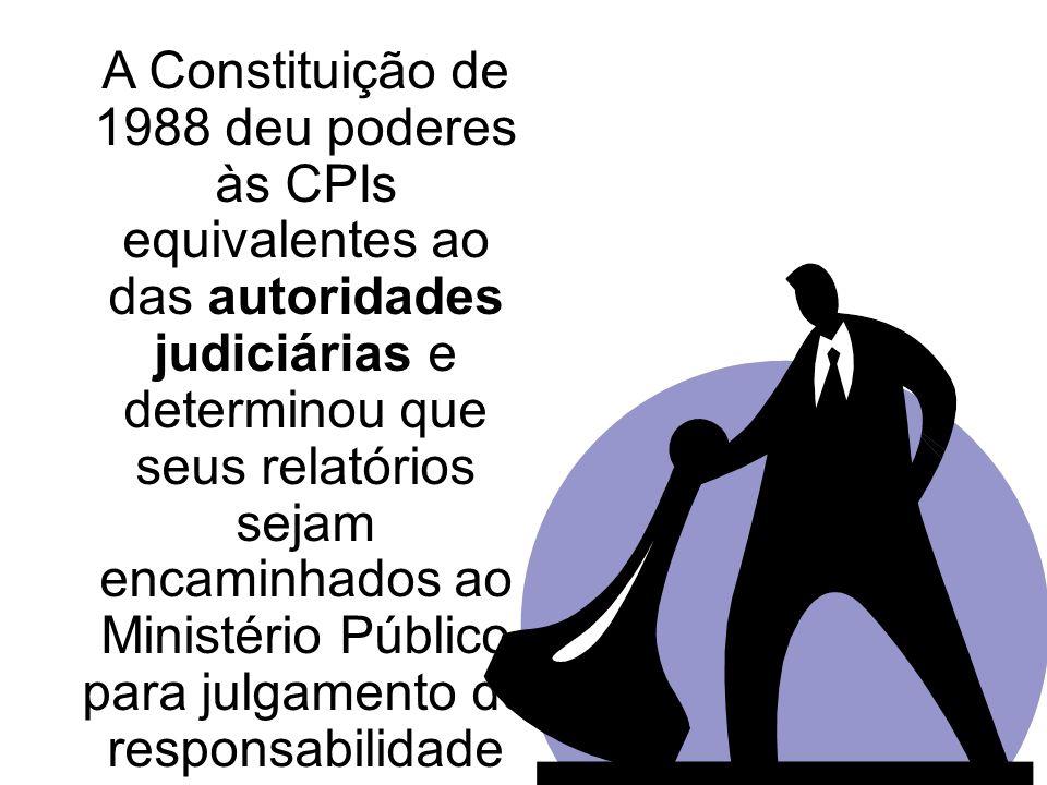 A Constituição de 1988 deu poderes às CPIs equivalentes ao das autoridades judiciárias e determinou que seus relatórios sejam encaminhados ao Ministério Público para julgamento de responsabilidade civil ou penal dos envolvidos.