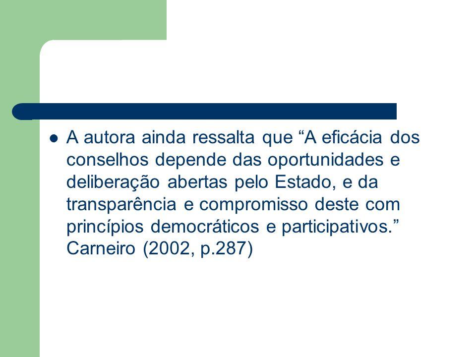 A autora ainda ressalta que A eficácia dos conselhos depende das oportunidades e deliberação abertas pelo Estado, e da transparência e compromisso deste com princípios democráticos e participativos. Carneiro (2002, p.287)