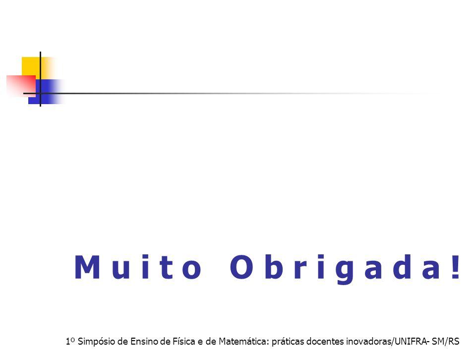 M u i t o O b r i g a d a !1º Simpósio de Ensino de Física e de Matemática: práticas docentes inovadoras/UNIFRA- SM/RS.
