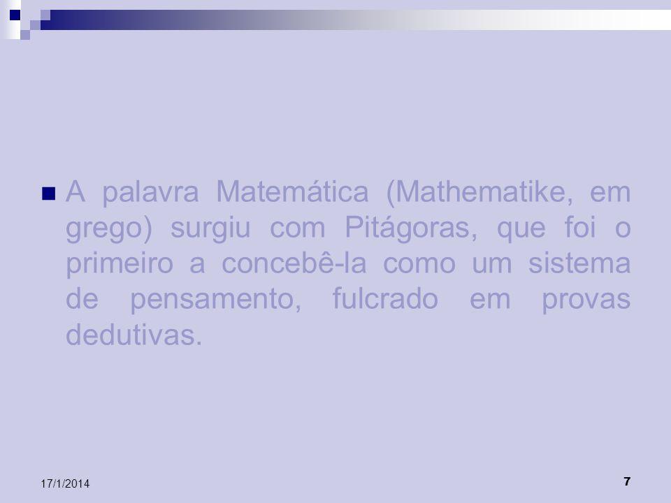 A palavra Matemática (Mathematike, em grego) surgiu com Pitágoras, que foi o primeiro a concebê-la como um sistema de pensamento, fulcrado em provas dedutivas.