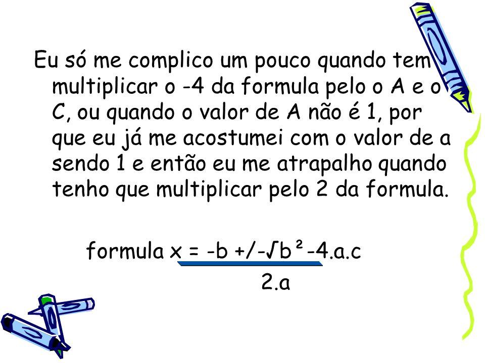 Eu só me complico um pouco quando tem multiplicar o -4 da formula pelo o A e o C, ou quando o valor de A não é 1, por que eu já me acostumei com o valor de a sendo 1 e então eu me atrapalho quando tenho que multiplicar pelo 2 da formula.