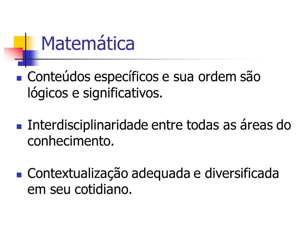 Matemática Conteúdos específicos e sua ordem são lógicos e significativos. Interdisciplinaridade entre todas as áreas do conhecimento.