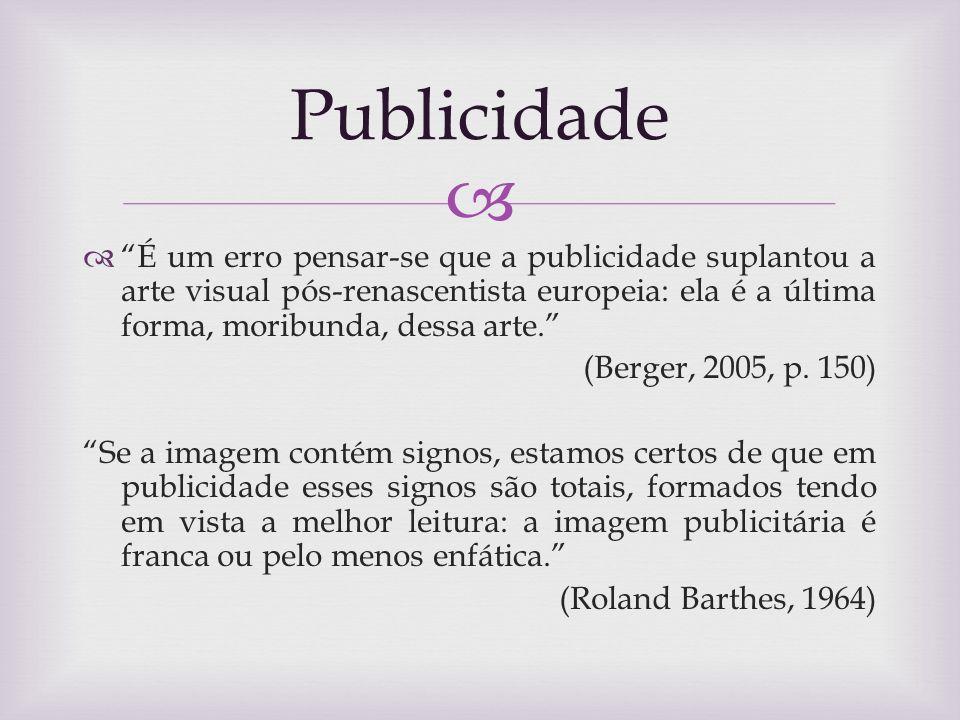 Publicidade É um erro pensar-se que a publicidade suplantou a arte visual pós-renascentista europeia: ela é a última forma, moribunda, dessa arte.