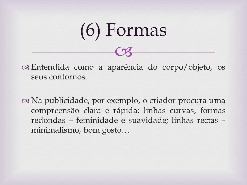 (6) Formas Entendida como a aparência do corpo/objeto, os seus contornos.