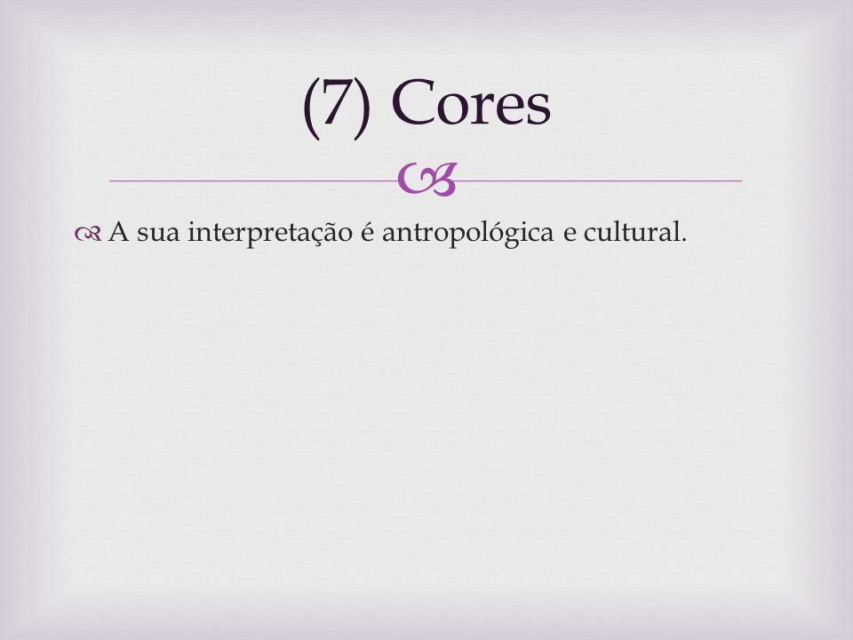 (7) Cores A sua interpretação é antropológica e cultural.