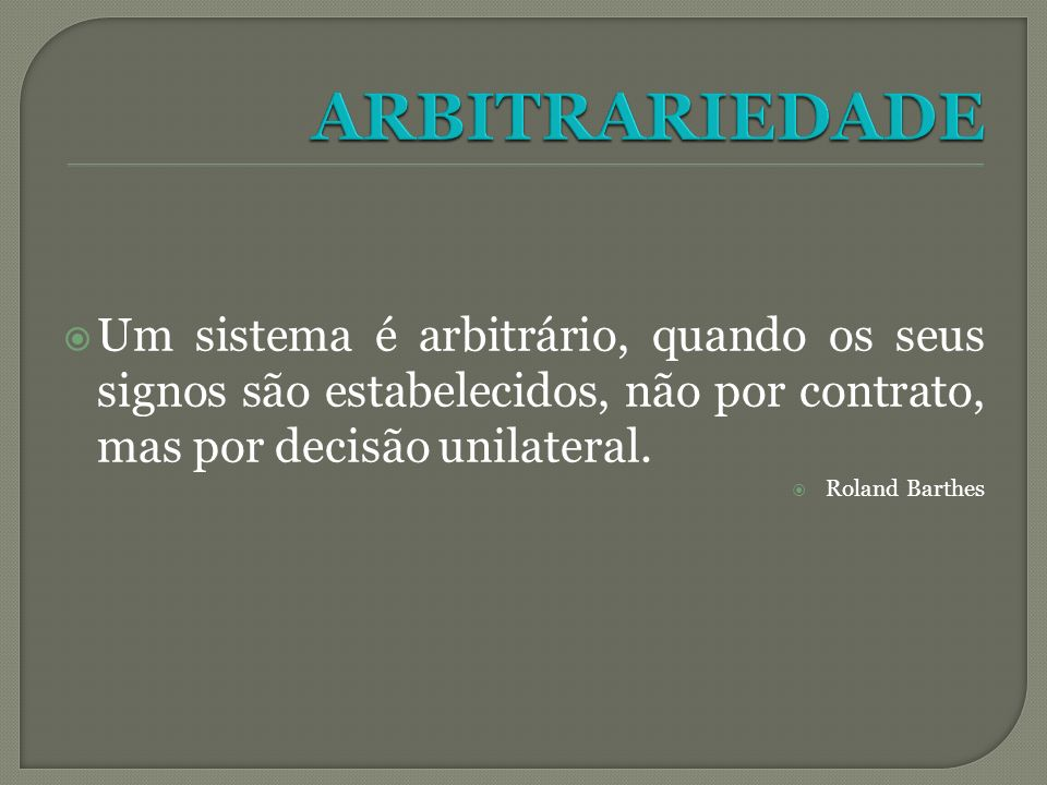 ARBITRARIEDADEUm sistema é arbitrário, quando os seus signos são estabelecidos, não por contrato, mas por decisão unilateral.
