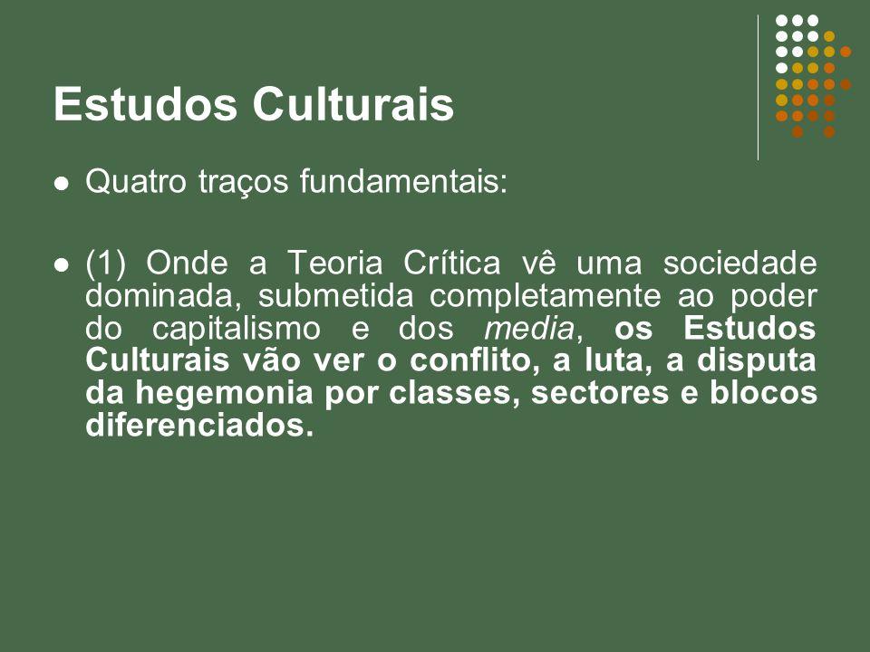 Estudos Culturais Quatro traços fundamentais: