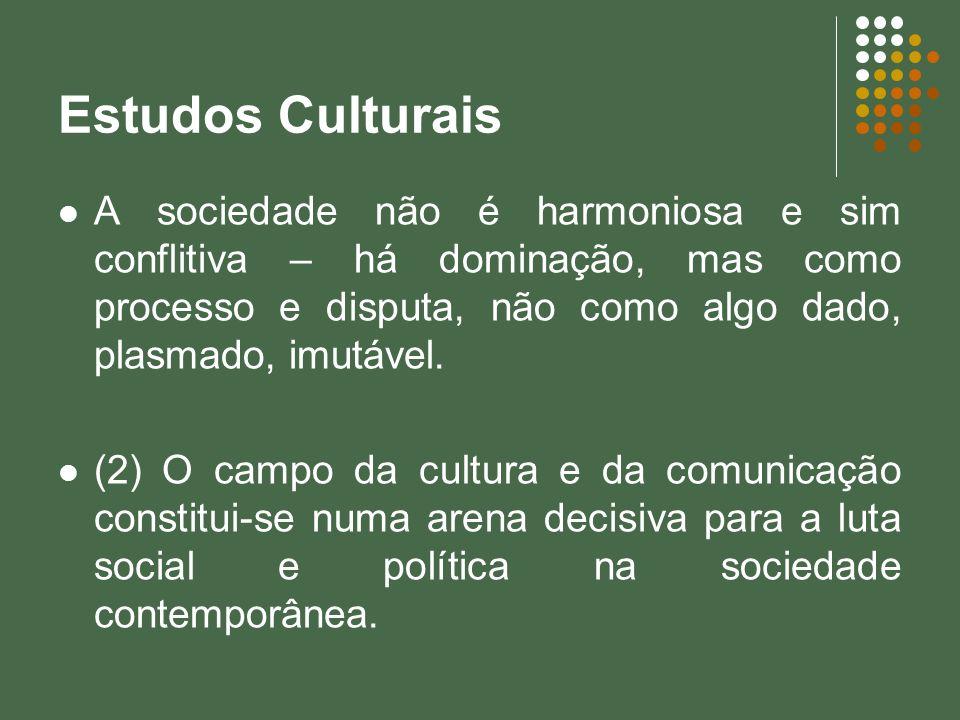 Estudos Culturais A sociedade não é harmoniosa e sim conflitiva – há dominação, mas como processo e disputa, não como algo dado, plasmado, imutável.