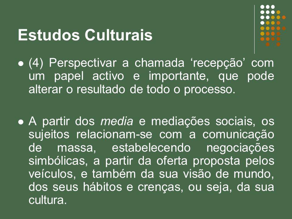 Estudos Culturais(4) Perspectivar a chamada 'recepção' com um papel activo e importante, que pode alterar o resultado de todo o processo.