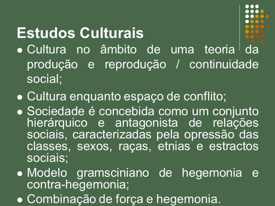 Estudos Culturais Cultura no âmbito de uma teoria da produção e reprodução / continuidade social; Cultura enquanto espaço de conflito;