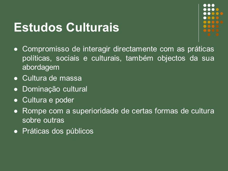 Estudos Culturais Compromisso de interagir directamente com as práticas políticas, sociais e culturais, também objectos da sua abordagem.
